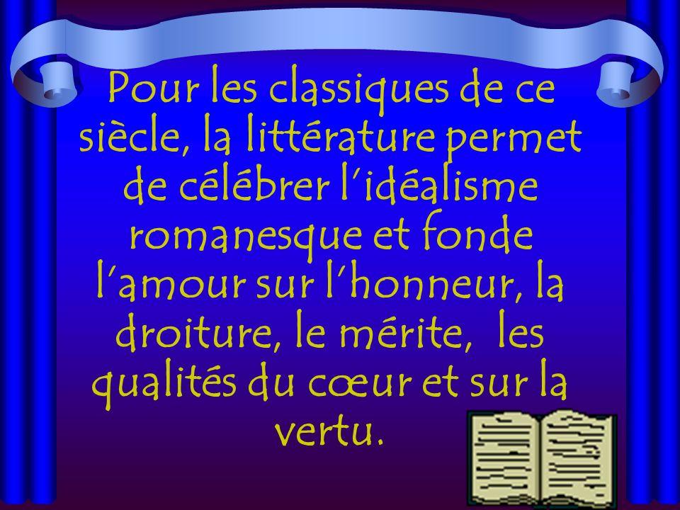 Pour les classiques de ce siècle, la littérature permet de célébrer lidéalisme romanesque et fonde lamour sur lhonneur, la droiture, le mérite, les qualités du cœur et sur la vertu.