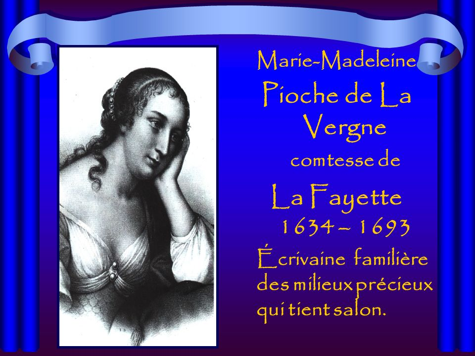 Marie-Madeleine Pioche de La Vergne comtesse de La Fayette 1634 – 1693 Écrivaine familière des milieux précieux qui tient salon.