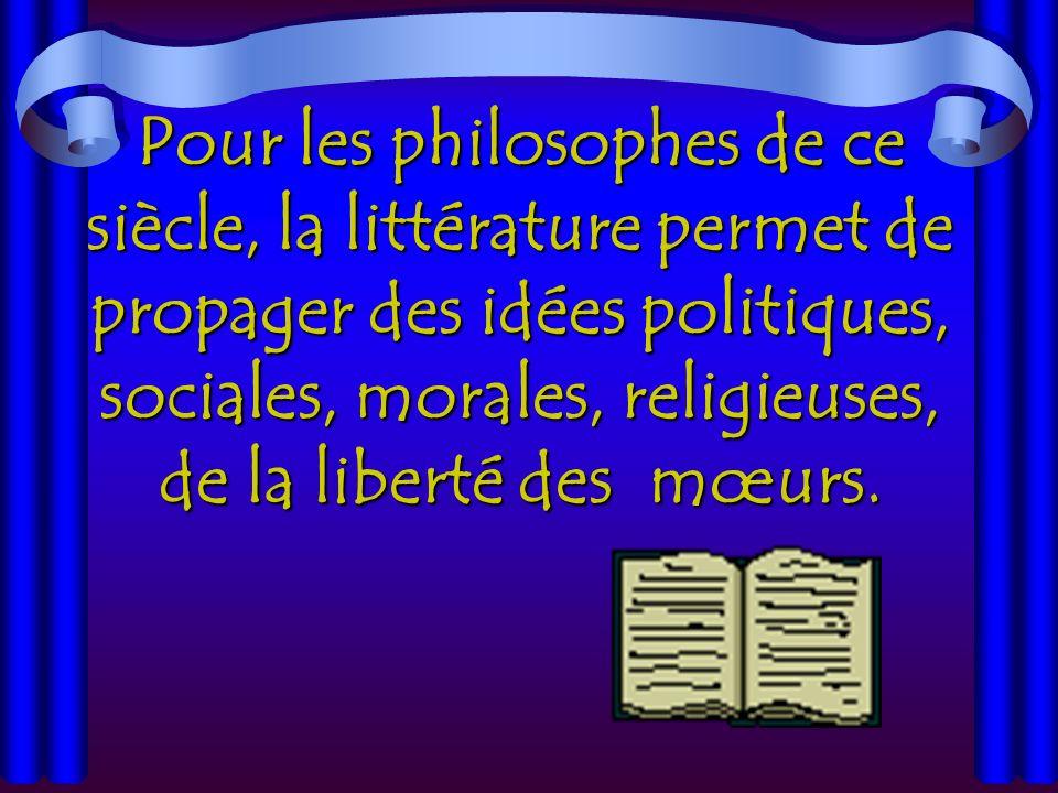 Pour les philosophes de ce siècle, la littérature permet de propager des idées politiques, sociales, morales, religieuses, de la liberté des mœurs.