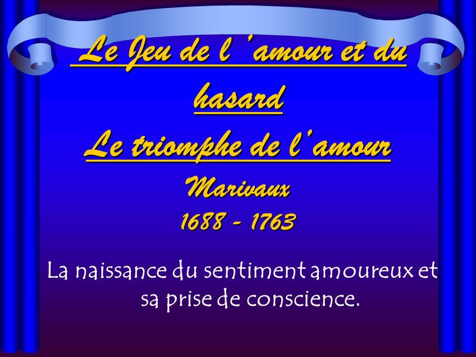Le Jeu de l amour et du hasard Le triomphe de lamour Marivaux 1688 - 1763 Le Jeu de l amour et du hasard Le triomphe de lamour Marivaux 1688 - 1763 La naissance du sentiment amoureux et sa prise de conscience.