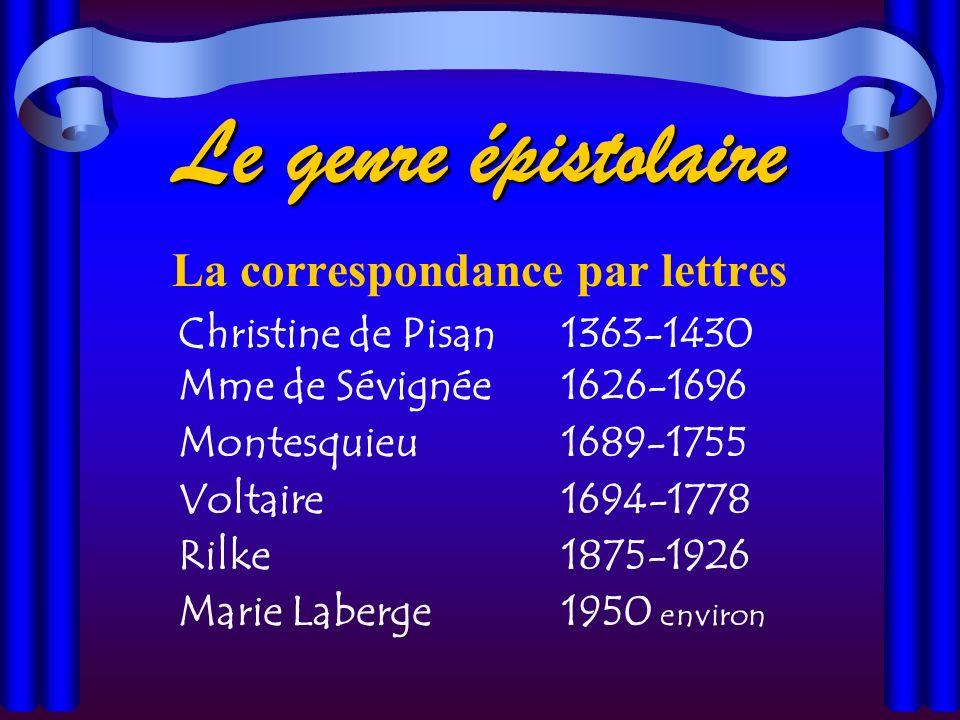 Le genre épistolaire La correspondance par lettres Christine de Pisan1363-1430 Mme de Sévignée1626-1696 Montesquieu1689-1755 Voltaire1694-1778 Rilke1875-1926 Marie Laberge1950 environ