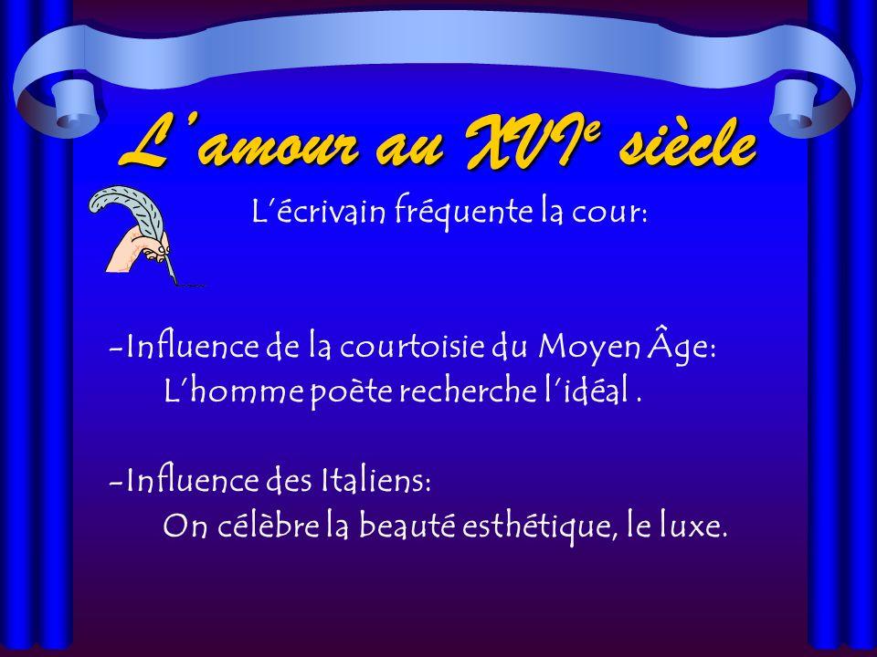 Lamour au XVI e siècle Lécrivain fréquente la cour: -Influence de la courtoisie du Moyen Âge: Lhomme poète recherche lidéal.