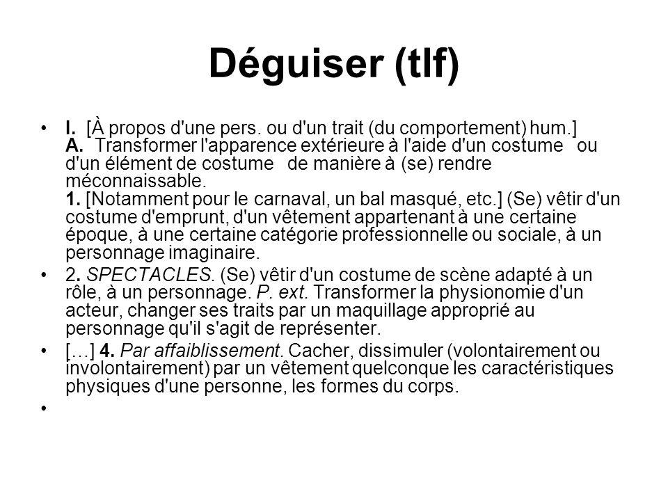 Déguiser (tlf) I. [À propos d'une pers. ou d'un trait (du comportement) hum.] A. Transformer l'apparence extérieure à l'aide d'un costume ou d'un élém
