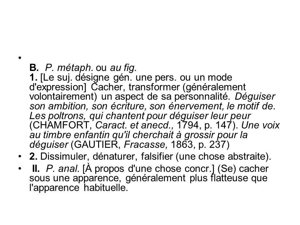 B. P. métaph. ou au fig. 1. [Le suj. désigne gén. une pers. ou un mode d'expression] Cacher, transformer (généralement volontairement) un aspect de sa