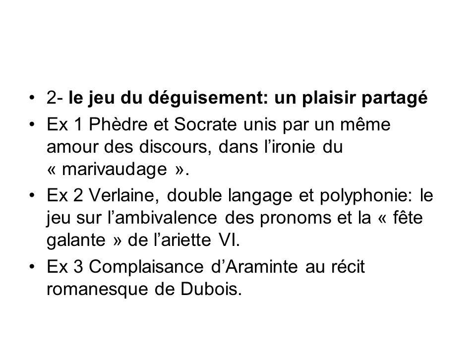 2- le jeu du déguisement: un plaisir partagé Ex 1 Phèdre et Socrate unis par un même amour des discours, dans lironie du « marivaudage ». Ex 2 Verlain