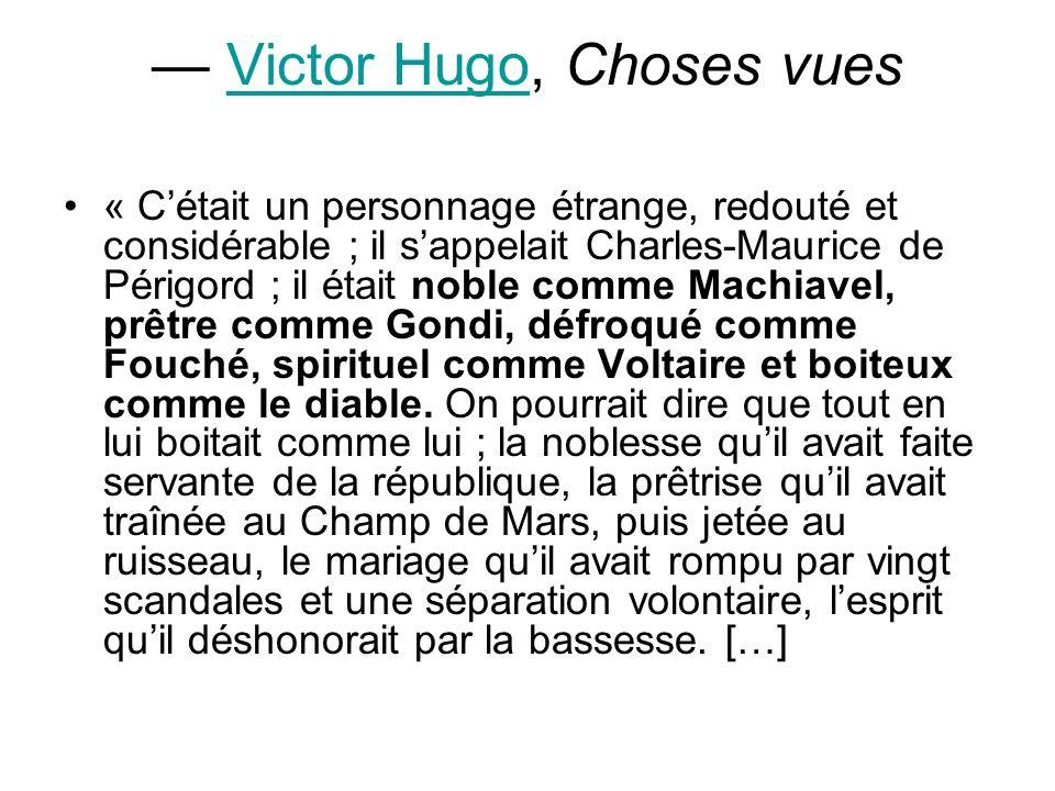 Victor Hugo, Choses vuesVictor Hugo « Cétait un personnage étrange, redouté et considérable ; il sappelait Charles-Maurice de Périgord ; il était noble comme Machiavel, prêtre comme Gondi, défroqué comme Fouché, spirituel comme Voltaire et boiteux comme le diable.