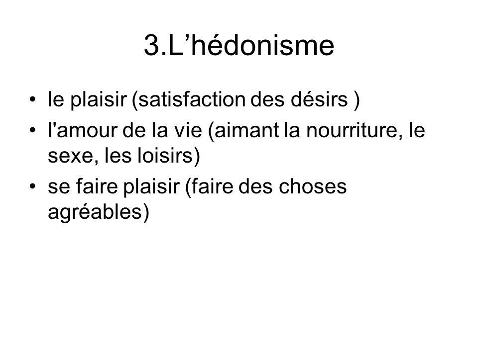 3.Lhédonisme le plaisir (satisfaction des désirs ) l amour de la vie (aimant la nourriture, le sexe, les loisirs) se faire plaisir (faire des choses agréables)