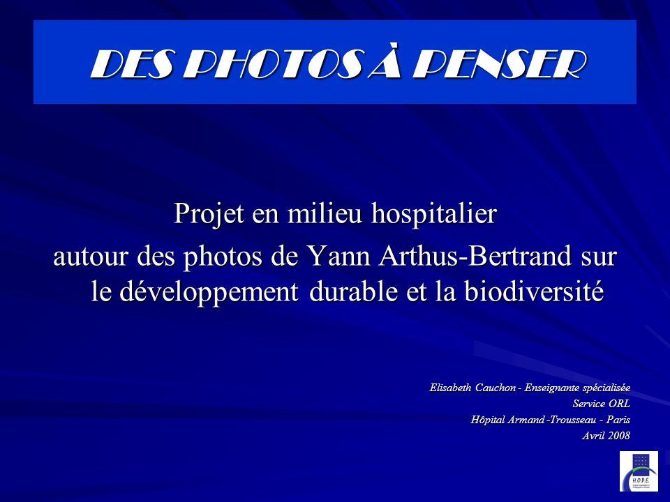 DES PHOTOS À PENSER Projet en milieu hospitalier autour des photos de Yann Arthus-Bertrand sur le développement durable et la biodiversité Elisabeth Cauchon - Enseignante spécialisée Service ORL Hôpital Armand -Trousseau - Paris Avril 2008