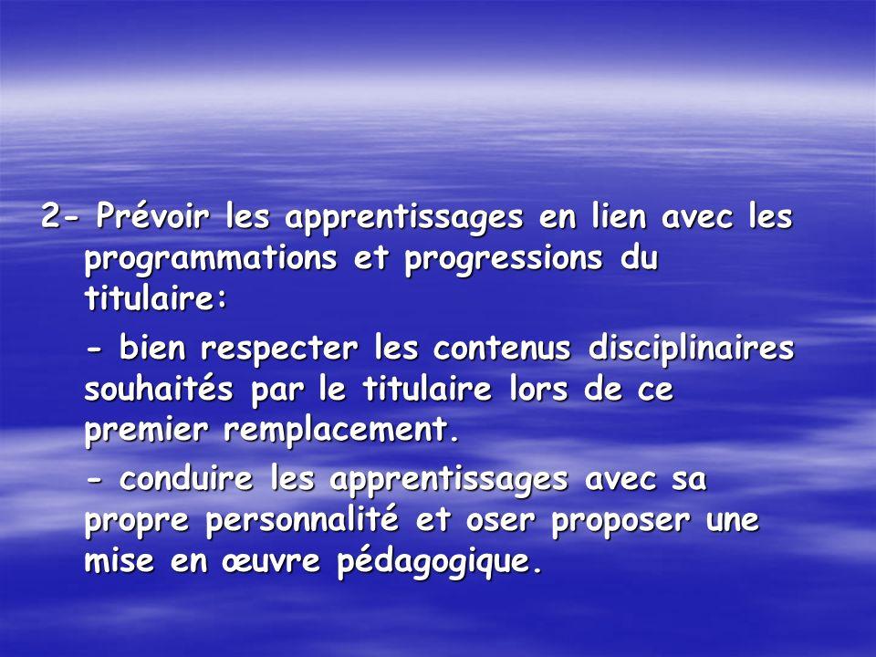 2- Prévoir les apprentissages en lien avec les programmations et progressions du titulaire: - bien respecter les contenus disciplinaires souhaités par le titulaire lors de ce premier remplacement.