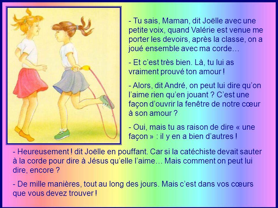 - Tu sais, Maman, dit Joëlle avec une petite voix, quand Valérie est venue me porter les devoirs, après la classe, on a joué ensemble avec ma corde… - Et cest très bien.