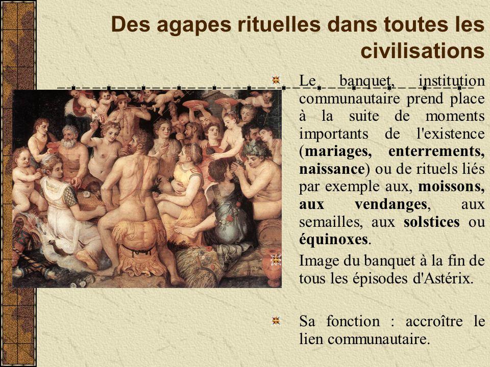 Des agapes rituelles dans toutes les civilisations Le banquet, institution communautaire prend place à la suite de moments importants de l'existence (