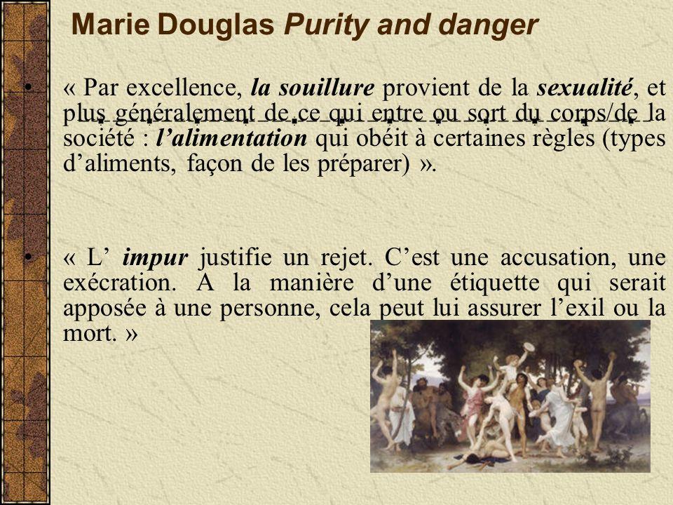 Marie Douglas Purity and danger « Par excellence, la souillure provient de la sexualité, et plus généralement de ce qui entre ou sort du corps/de la société : lalimentation qui obéit à certaines règles (types daliments, façon de les préparer) ».