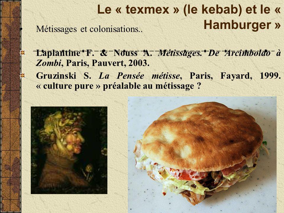 Le « texmex » (le kebab) et le « Hamburger » Métissages et colonisations.. Laplantine F. & Nouss A. Métissages. De Arcimboldo à Zombi, Paris, Pauvert,