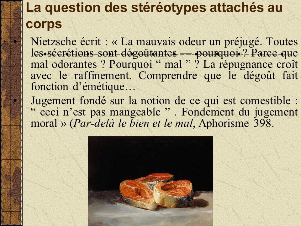 La question des stéréotypes attachés au corps Nietzsche écrit : « La mauvais odeur un préjugé.