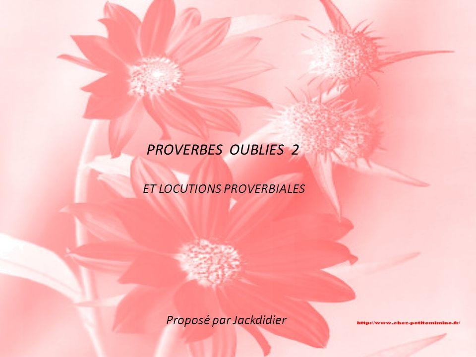 PROVERBES OUBLIES 2 ET LOCUTIONS PROVERBIALES Proposé par Jackdidier