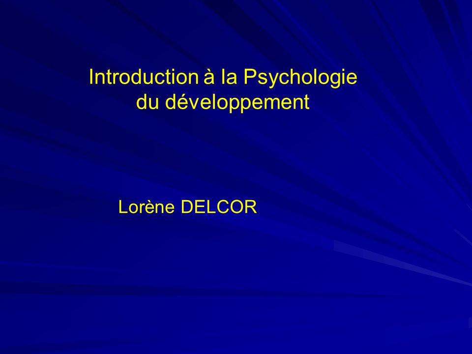 Introduction à la Psychologie du développement Lorène DELCOR