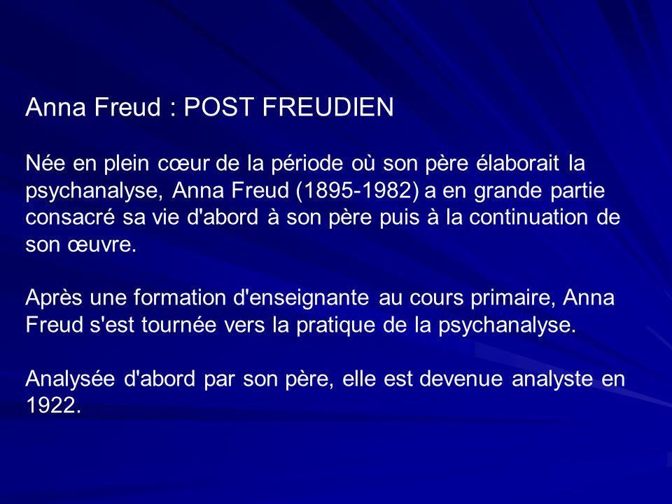 Anna Freud : POST FREUDIEN Née en plein cœur de la période où son père élaborait la psychanalyse, Anna Freud (1895-1982) a en grande partie consacré sa vie d abord à son père puis à la continuation de son œuvre.
