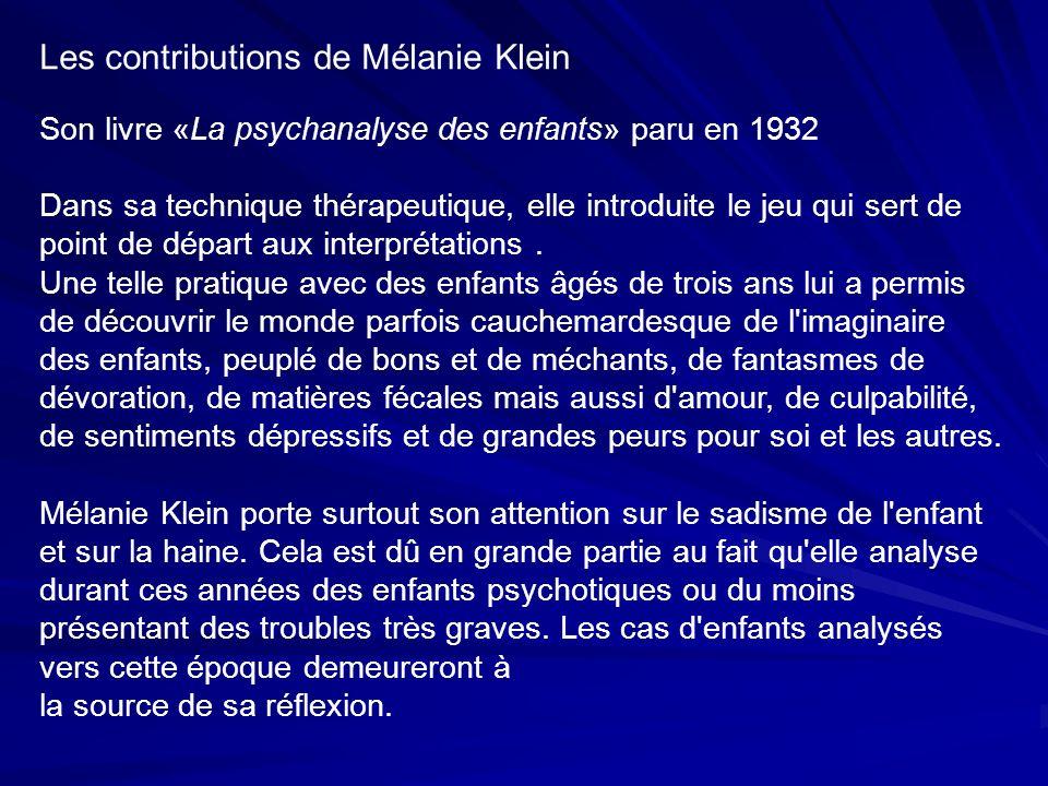 Les contributions de Mélanie Klein Son livre «La psychanalyse des enfants» paru en 1932 Dans sa technique thérapeutique, elle introduite le jeu qui sert de point de départ aux interprétations.