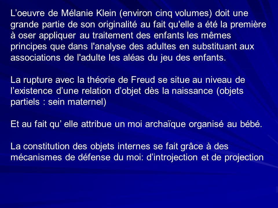 Loeuvre de Mélanie Klein (environ cinq volumes) doit une grande partie de son originalité au fait qu elle a été la première à oser appliquer au traitement des enfants les mêmes principes que dans l analyse des adultes en substituant aux associations de l adulte les aléas du jeu des enfants.