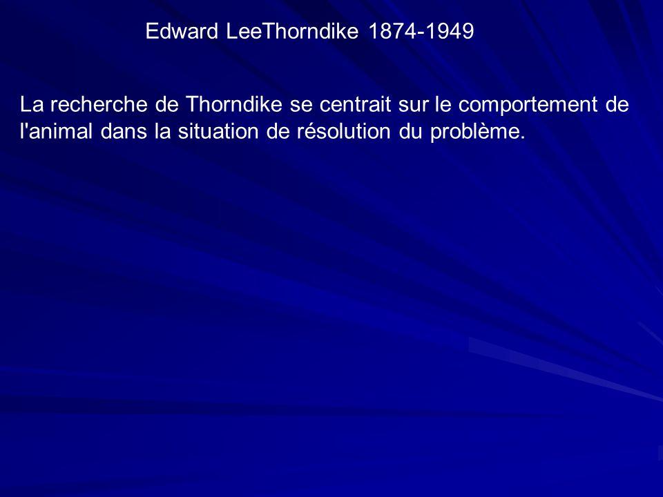 Edward LeeThorndike 1874-1949 La recherche de Thorndike se centrait sur le comportement de l animal dans la situation de résolution du problème.