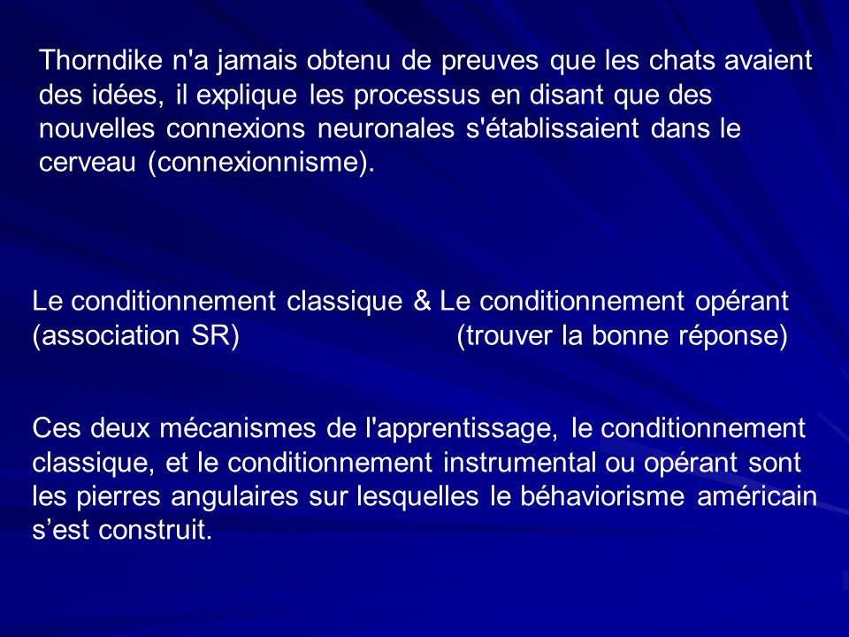 Le conditionnement classique & Le conditionnement opérant (association SR)(trouver la bonne réponse) Thorndike n a jamais obtenu de preuves que les chats avaient des idées, il explique les processus en disant que des nouvelles connexions neuronales s établissaient dans le cerveau (connexionnisme).