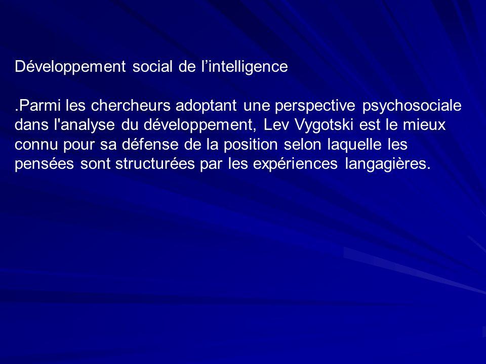Développement social de lintelligence.Parmi les chercheurs adoptant une perspective psychosociale dans l analyse du développement, Lev Vygotski est le mieux connu pour sa défense de la position selon laquelle les pensées sont structurées par les expériences langagières.
