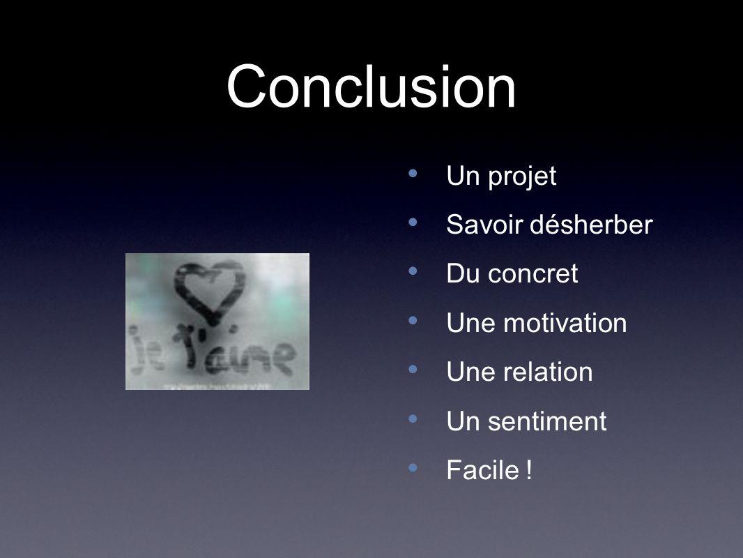 Conclusion Un projet Savoir désherber Du concret Une motivation Une relation Un sentiment Facile !
