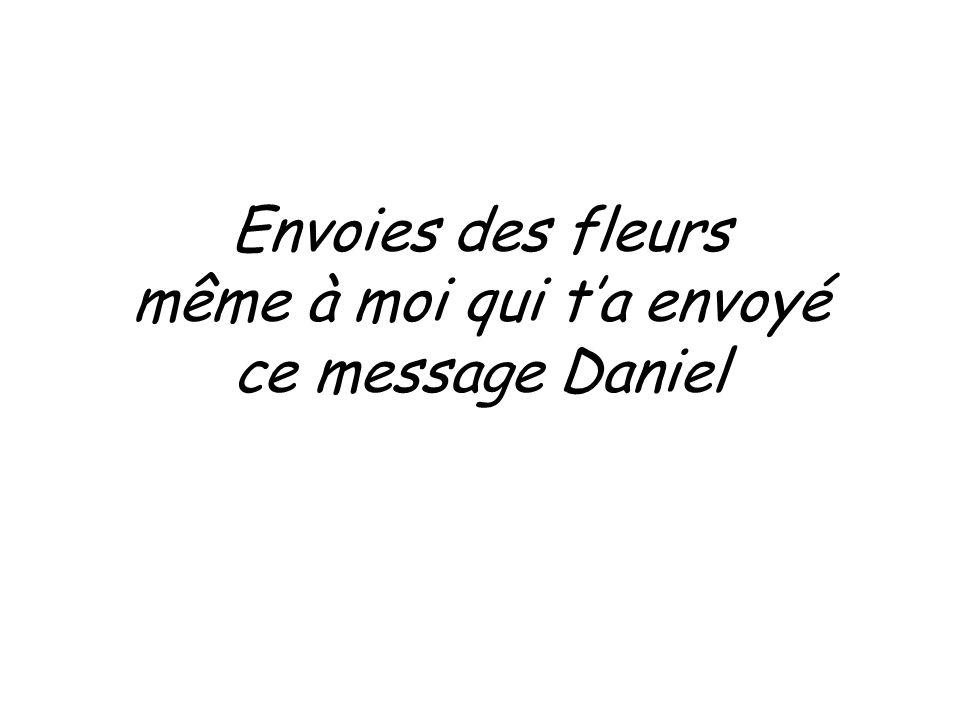 Envoies des fleurs même à moi qui ta envoyé ce message Daniel