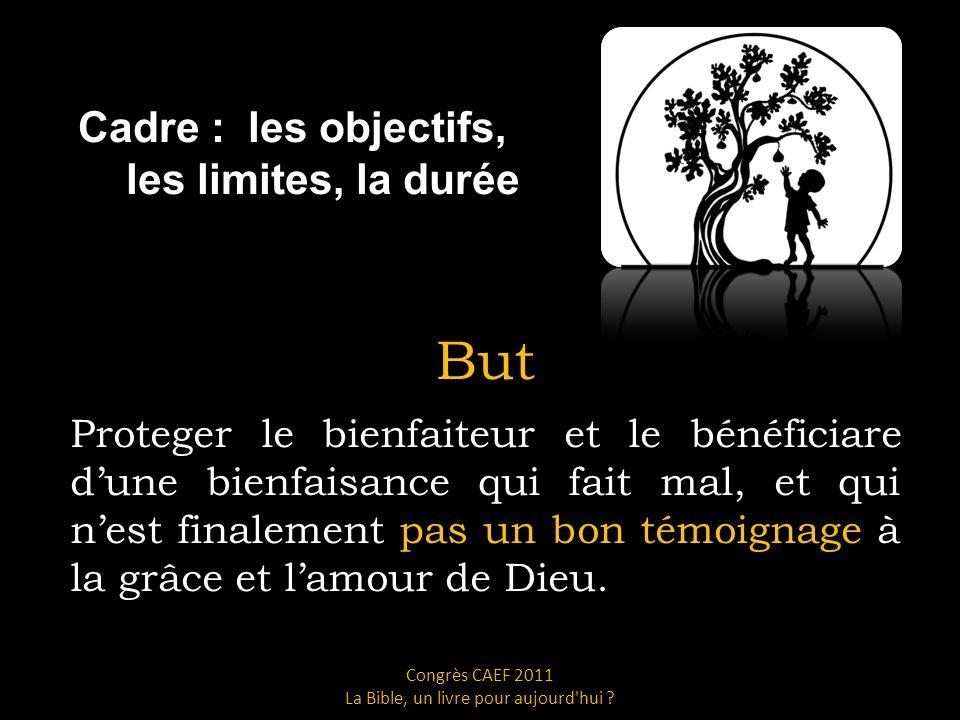 Cadre : les objectifs, les limites, la durée But Proteger le bienfaiteur et le bénéficiare dune bienfaisance qui fait mal, et qui nest finalement pas un bon témoignage à la grâce et lamour de Dieu.