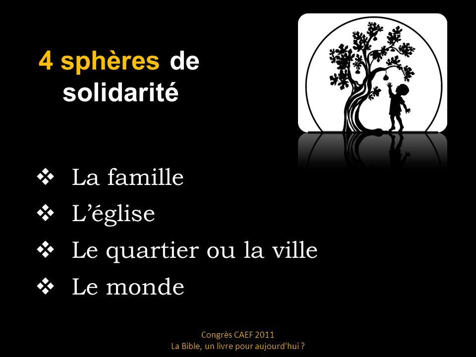 4 sphères de solidarité La famille Léglise Le quartier ou la ville Le monde Congrès CAEF 2011 La Bible, un livre pour aujourd hui