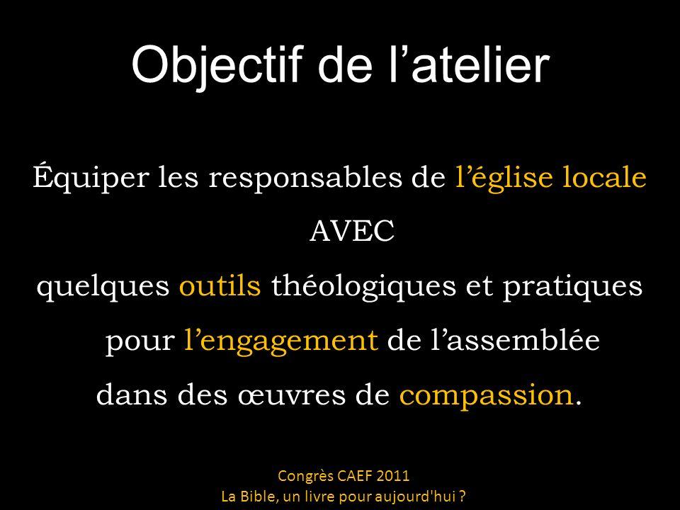 Objectif de latelier Équiper les responsables de léglise locale AVEC quelques outils théologiques et pratiques pour lengagement de lassemblée dans des œuvres de compassion.