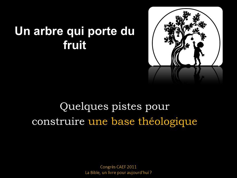 Un arbre qui porte du fruit Quelques pistes pour construire une base théologique Congrès CAEF 2011 La Bible, un livre pour aujourd hui