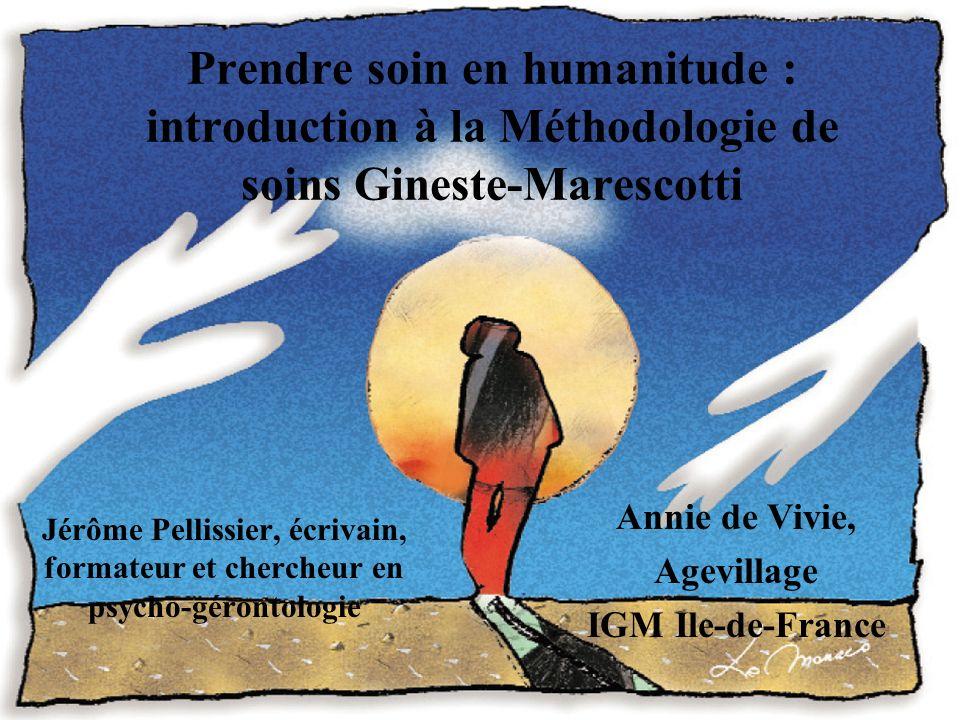 Prendre soin en humanitude : introduction à la Méthodologie de soins Gineste-Marescotti Jérôme Pellissier, écrivain, formateur et chercheur en psycho-gérontologie Annie de Vivie, Agevillage IGM Ile-de-France