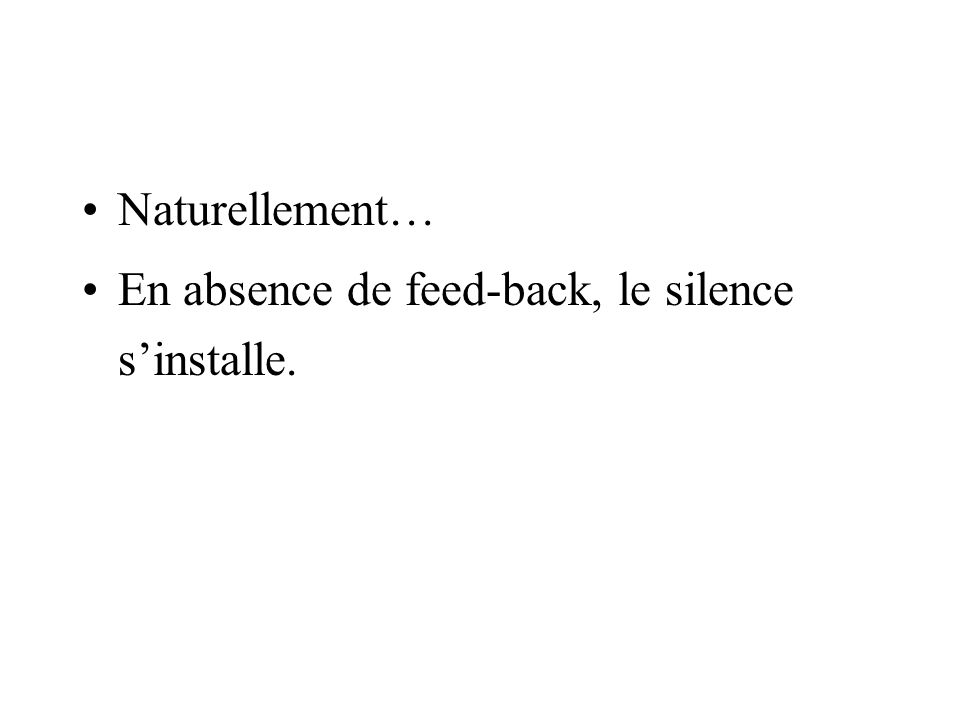 Naturellement… En absence de feed-back, le silence sinstalle.