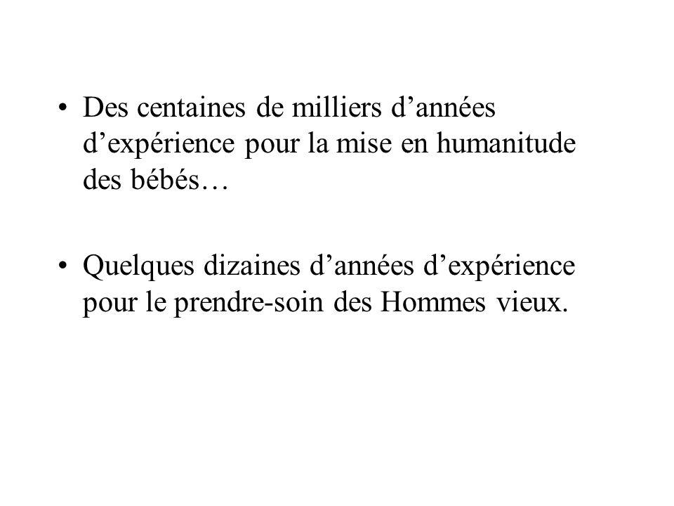 Des centaines de milliers dannées dexpérience pour la mise en humanitude des bébés… Quelques dizaines dannées dexpérience pour le prendre-soin des Hommes vieux.
