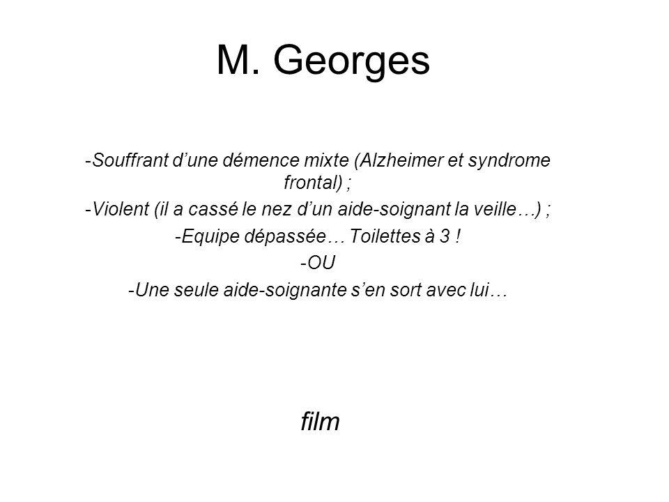 M. Georges -Souffrant dune démence mixte (Alzheimer et syndrome frontal) ; -Violent (il a cassé le nez dun aide-soignant la veille…) ; -Equipe dépassé