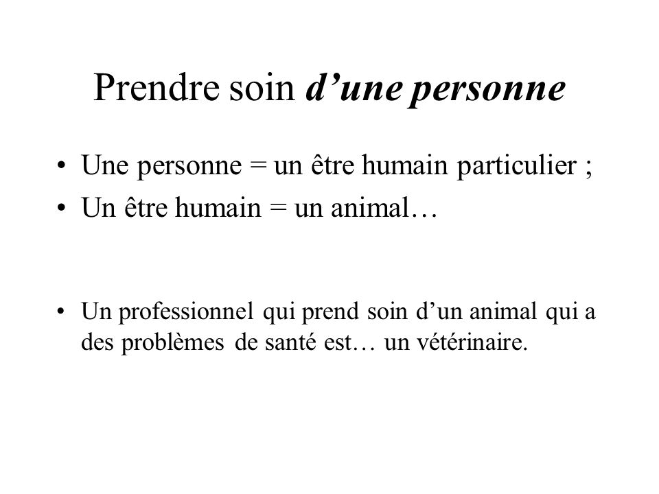 Prendre soin dune personne Une personne = un être humain particulier ; Un être humain = un animal… Un professionnel qui prend soin dun animal qui a des problèmes de santé est… un vétérinaire.