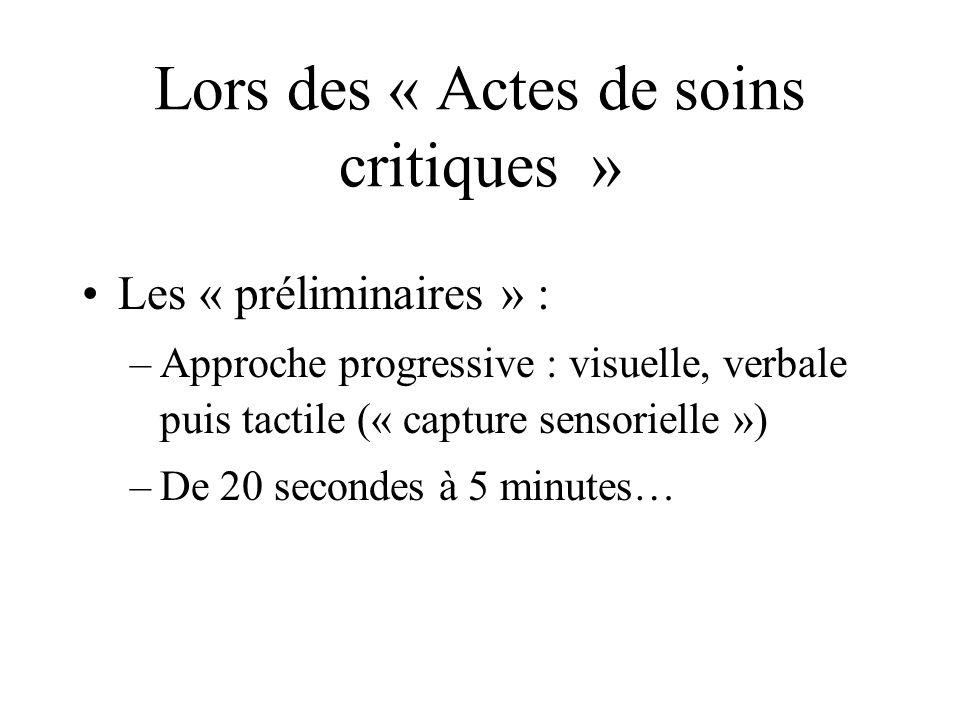 Lors des « Actes de soins critiques » Les « préliminaires » : –Approche progressive : visuelle, verbale puis tactile (« capture sensorielle ») –De 20 secondes à 5 minutes…
