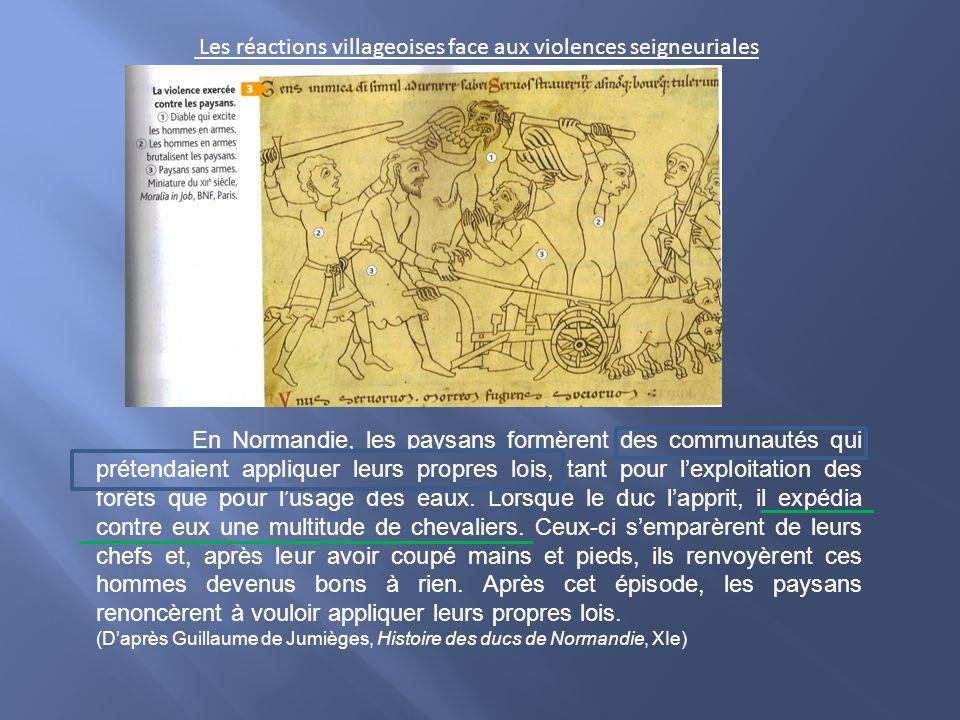 Les réactions villageoises face aux violences seigneuriales En Normandie, les paysans formèrent des communautés qui prétendaient appliquer leurs propres lois, tant pour lexploitation des forêts que pour lusage des eaux.