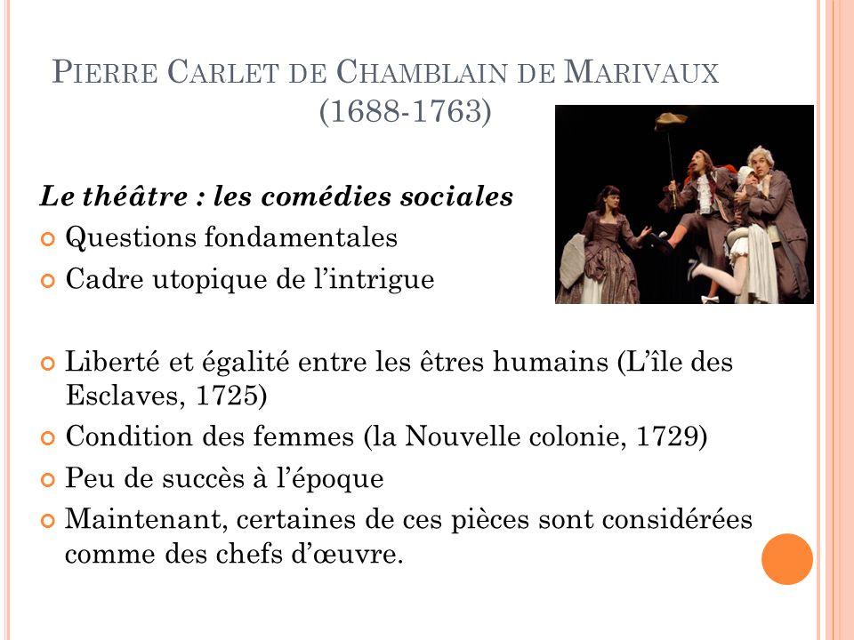 P IERRE C ARLET DE C HAMBLAIN DE M ARIVAUX (1688-1763) Le théâtre : les comédies sociales Questions fondamentales Cadre utopique de lintrigue Liberté et égalité entre les êtres humains (Lîle des Esclaves, 1725) Condition des femmes (la Nouvelle colonie, 1729) Peu de succès à lépoque Maintenant, certaines de ces pièces sont considérées comme des chefs dœuvre.