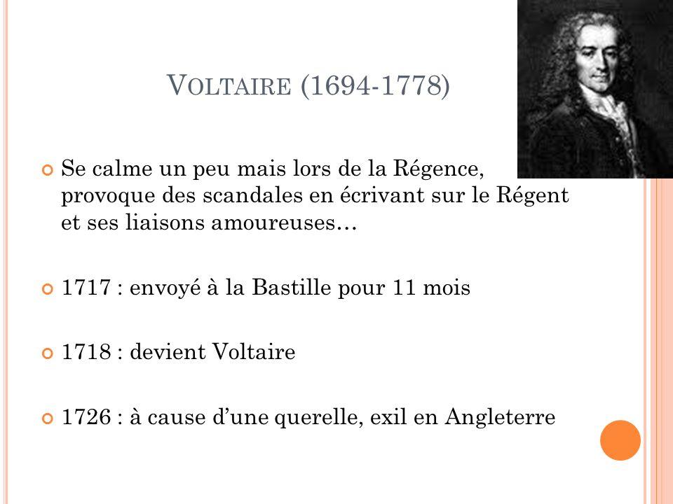 V OLTAIRE (1694-1778) Se calme un peu mais lors de la Régence, provoque des scandales en écrivant sur le Régent et ses liaisons amoureuses… 1717 : envoyé à la Bastille pour 11 mois 1718 : devient Voltaire 1726 : à cause dune querelle, exil en Angleterre