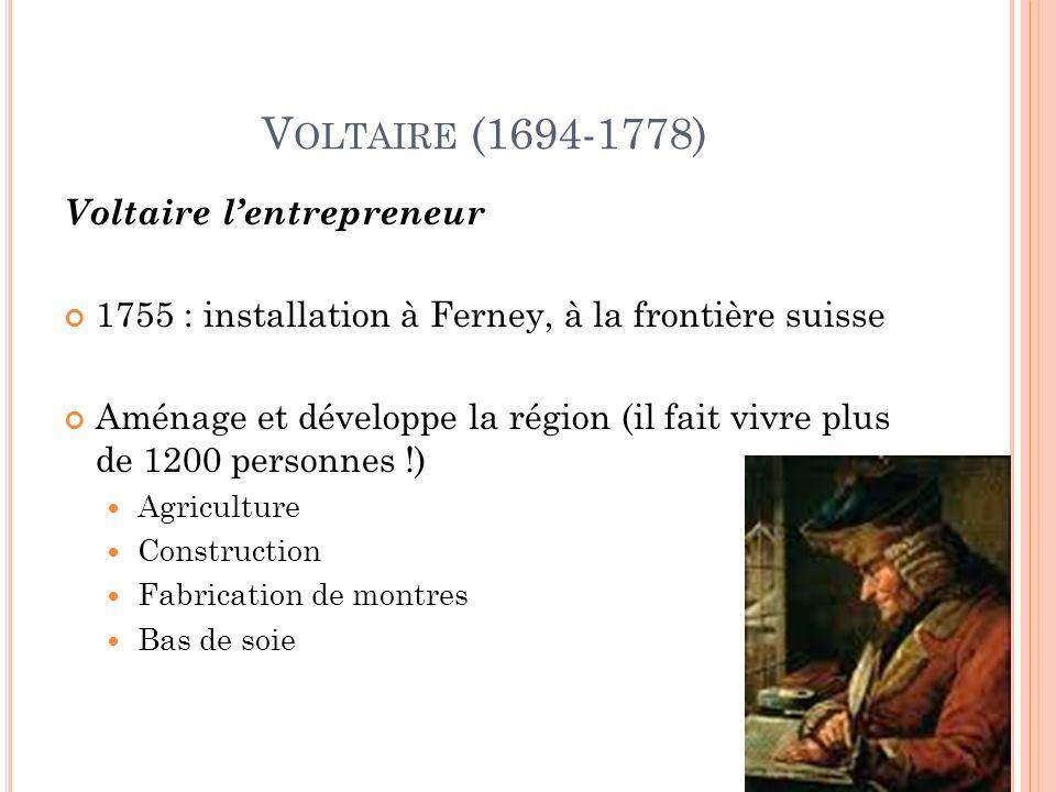 V OLTAIRE (1694-1778) Voltaire lentrepreneur 1755 : installation à Ferney, à la frontière suisse Aménage et développe la région (il fait vivre plus de 1200 personnes !) Agriculture Construction Fabrication de montres Bas de soie