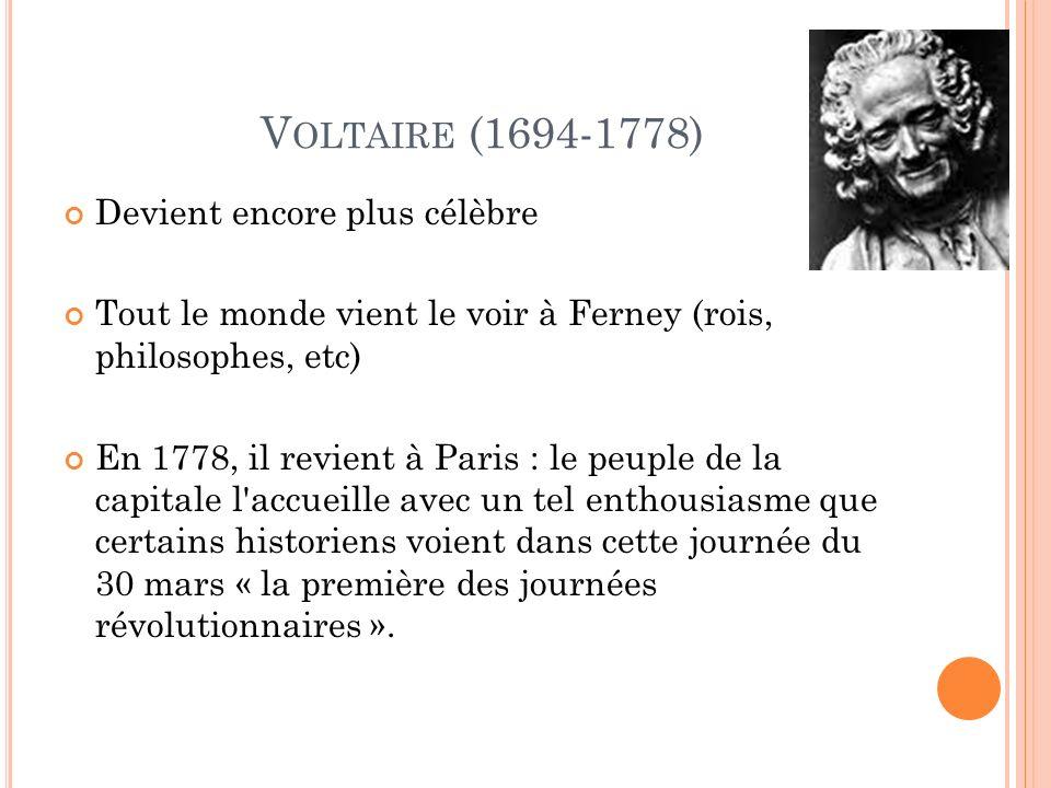 V OLTAIRE (1694-1778) Devient encore plus célèbre Tout le monde vient le voir à Ferney (rois, philosophes, etc) En 1778, il revient à Paris : le peuple de la capitale l accueille avec un tel enthousiasme que certains historiens voient dans cette journée du 30 mars « la première des journées révolutionnaires ».