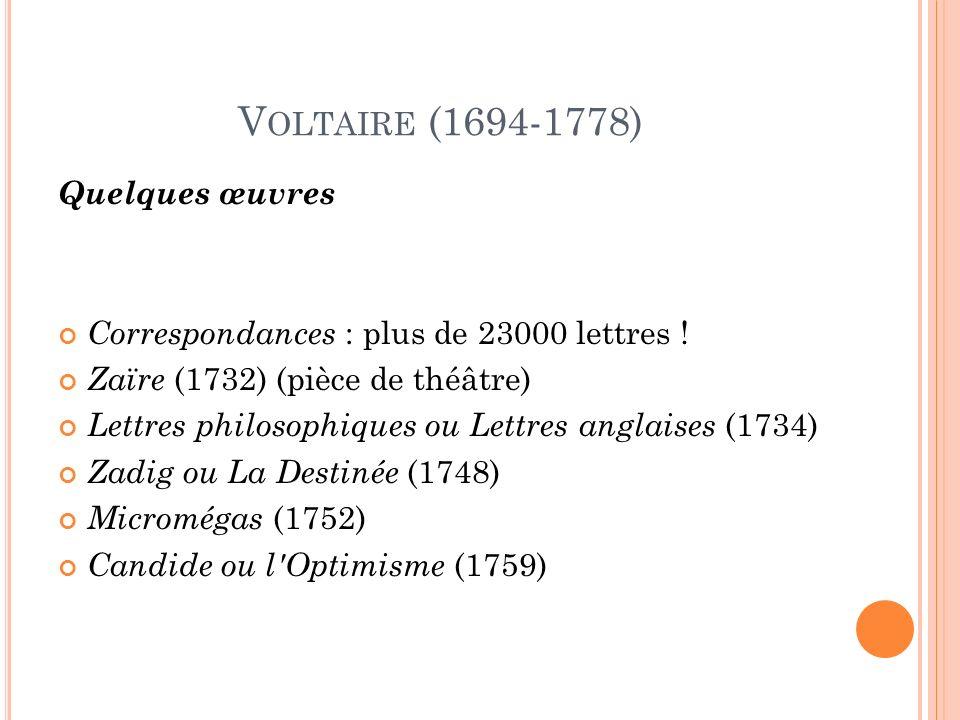 V OLTAIRE (1694-1778) Quelques œuvres Correspondances : plus de 23000 lettres .