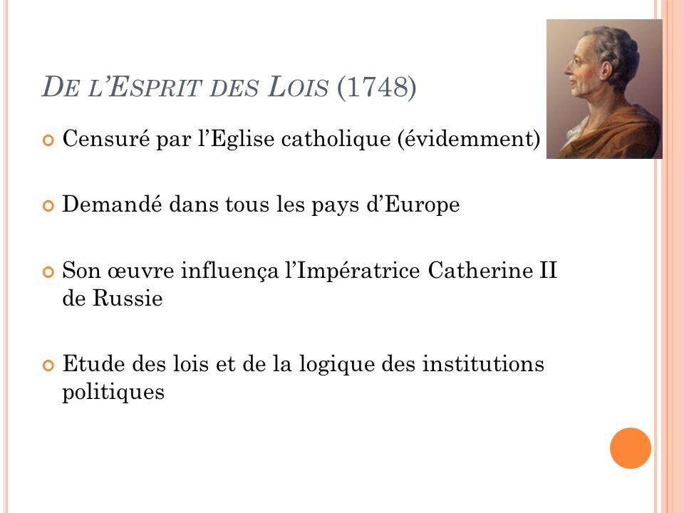 D E L E SPRIT DES L OIS (1748) Censuré par lEglise catholique (évidemment) Demandé dans tous les pays dEurope Son œuvre influença lImpératrice Catherine II de Russie Etude des lois et de la logique des institutions politiques