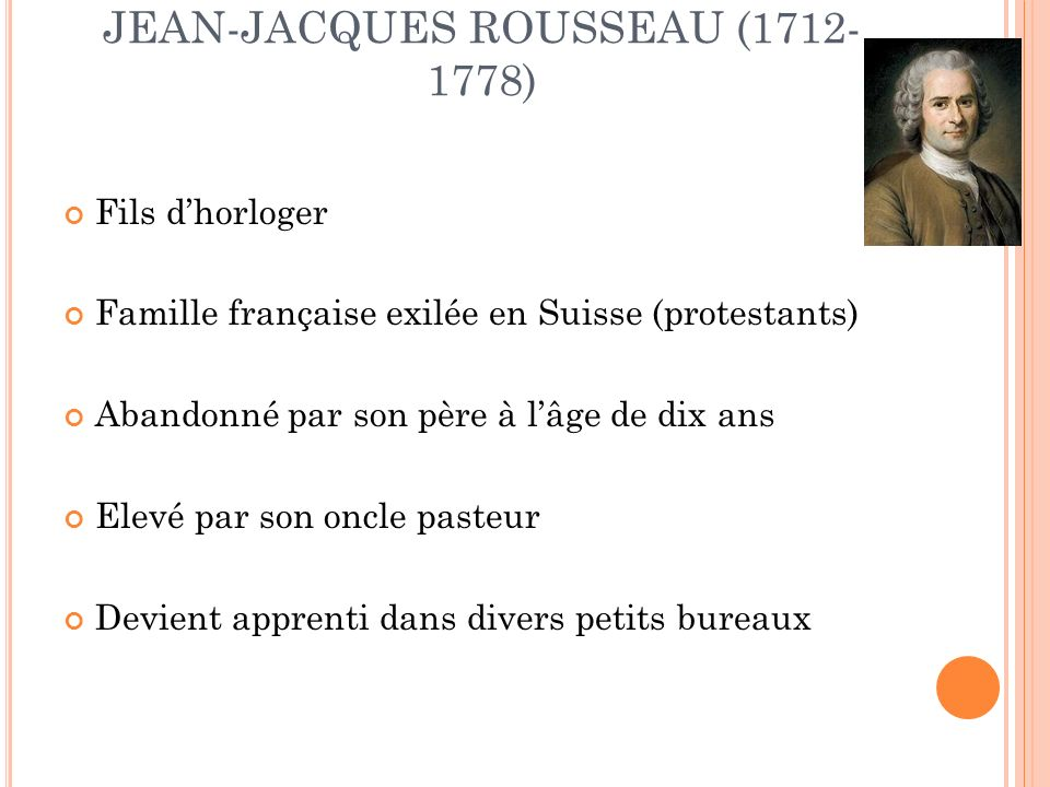 JEAN-JACQUES ROUSSEAU (1712- 1778) Fils dhorloger Famille française exilée en Suisse (protestants) Abandonné par son père à lâge de dix ans Elevé par son oncle pasteur Devient apprenti dans divers petits bureaux