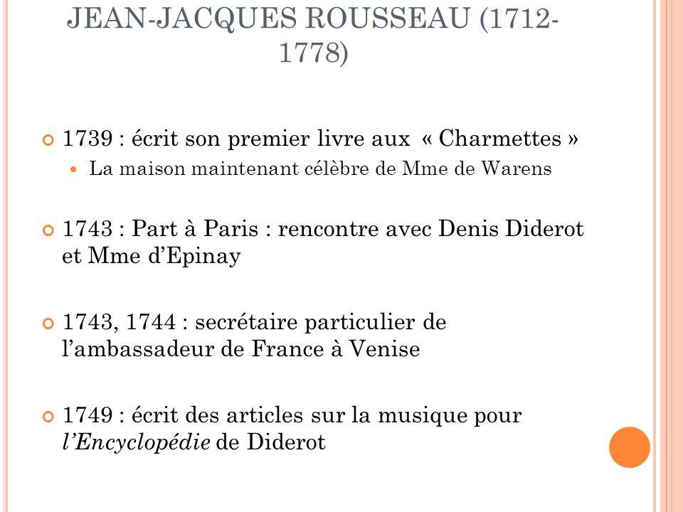 JEAN-JACQUES ROUSSEAU (1712- 1778) 1739 : écrit son premier livre aux « Charmettes » La maison maintenant célèbre de Mme de Warens 1743 : Part à Paris : rencontre avec Denis Diderot et Mme dEpinay 1743, 1744 : secrétaire particulier de lambassadeur de France à Venise 1749 : écrit des articles sur la musique pour lEncyclopédie de Diderot