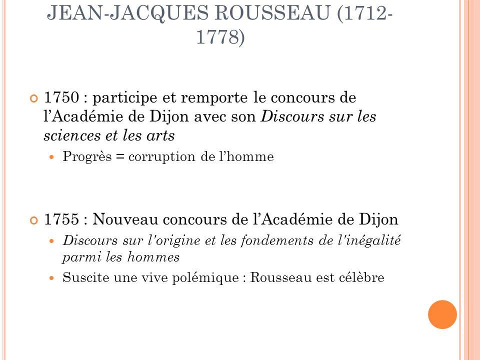 1750 : participe et remporte le concours de lAcadémie de Dijon avec son Discours sur les sciences et les arts Progrès = corruption de lhomme 1755 : Nouveau concours de lAcadémie de Dijon Discours sur l origine et les fondements de l inégalité parmi les hommes Suscite une vive polémique : Rousseau est célèbre