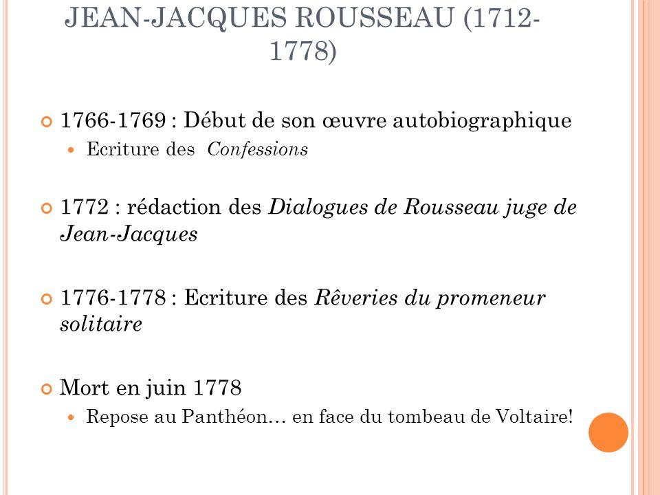 JEAN-JACQUES ROUSSEAU (1712- 1778) 1766-1769 : Début de son œuvre autobiographique Ecriture des Confessions 1772 : rédaction des Dialogues de Rousseau juge de Jean-Jacques 1776-1778 : Ecriture des Rêveries du promeneur solitaire Mort en juin 1778 Repose au Panthéon… en face du tombeau de Voltaire!