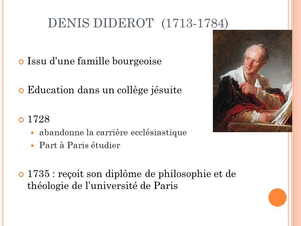 DENIS DIDEROT (1713-1784) Issu dune famille bourgeoise Education dans un collège jésuite 1728 abandonne la carrière ecclésiastique Part à Paris étudier 1735 : reçoit son diplôme de philosophie et de théologie de luniversité de Paris